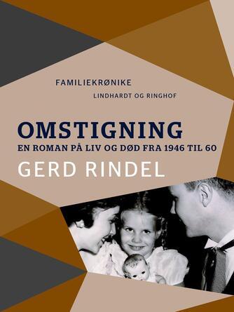 Gerd Rindel: Omstigning : en roman på liv og død 1946 til 60 : familiekrønike