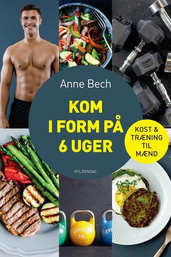 Anne Bech: Kom i form på 6 uger : kost og træning til mænd