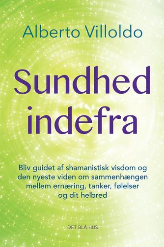 Alberto Villoldo: Sundhed indefra : bliv guidet af shamanistisk visdom og den nyeste viden om sammenhængen mellem ernæring, tanker, følelser og dit helbred