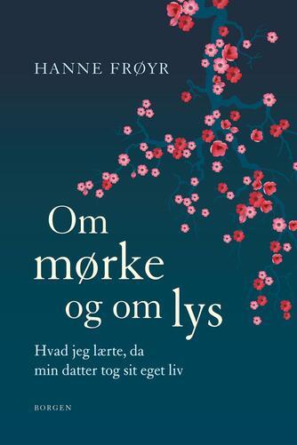 Hanne Frøyr (f. 1949): Om mørke og om lys : hvad jeg lærte, da min datter tog sit eget liv