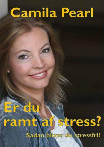 Camila Pearl: Er du ramt af stress? : sådan bliver du stressfri