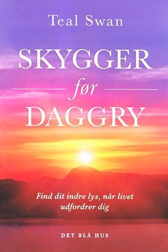 Teal Swan (f. 1984): Skygger før daggry : find dit indre lys, når livet udfordrer dig