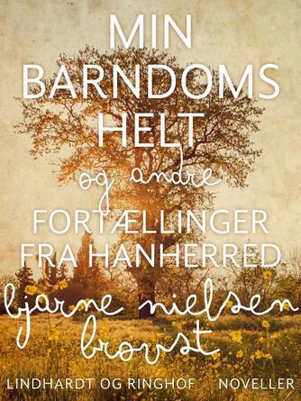 Bjarne Nielsen Brovst: Min barndoms helt og andre fortællinger fra Hanherred : noveller