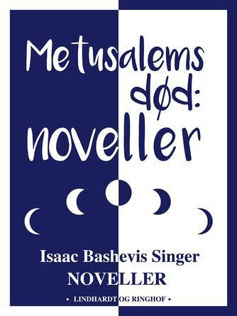 Isaac Bashevis Singer: Metusalems død : noveller