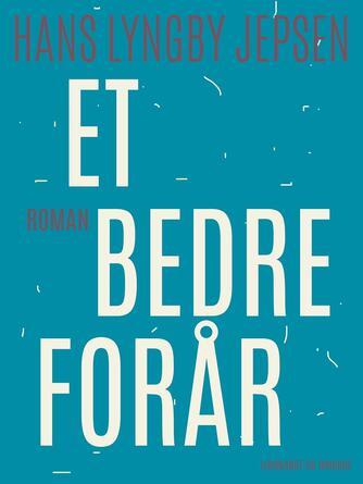 Hans Lyngby Jepsen: Et bedre forår : roman