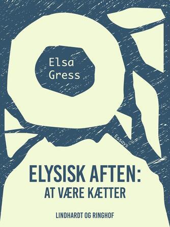 Elsa Gress: Elysisk aften : at være kætter : essays