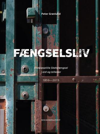 Peter Grønlund (f. 1970-04-11): Fængselsliv : Vridsløselille Statsfængsel i ord og billeder : 1859-2015
