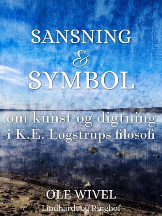 Ole Wivel: Sansning & symbol : om kunst og digtning i K.E. Løgstrups filosofi