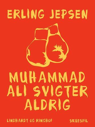 Erling Jepsen (f. 1956): Muhammad Ali svigter aldrig : skuespil