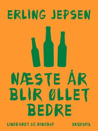 Erling Jepsen (f. 1956): Næste år blir øllet bedre : skuespil