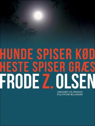 Frode Z. Olsen (f. 1950): Hunde spiser kød, heste spiser græs : politifortællinger
