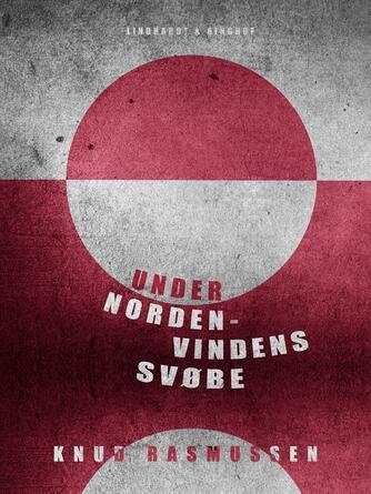Knud Rasmussen (f. 1879): Under nordenvindens svøbe