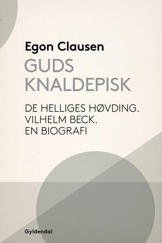 Egon Clausen (f. 1940): Guds knaldepisk : de helliges høvding : Vilhelm Beck : en biografi