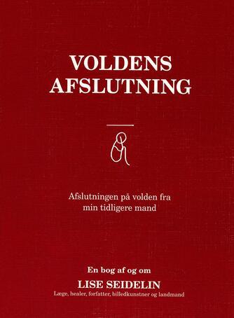 Lise Seidelin: Voldens afslutning : Afslutningen på volden fra min tidligere mand : en bog af og om Lise Seidelin