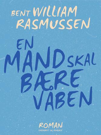 Bent William Rasmussen (f. 1924): En mand skal bære våben : roman