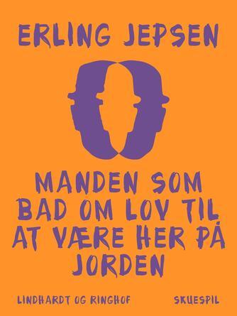 Erling Jepsen (f. 1956): Manden som bad om lov til at være her på jorden : skuespil