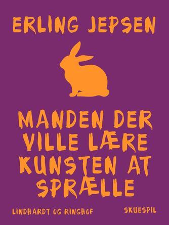 Erling Jepsen (f. 1956): Manden der ville lære kunsten at sprælle : skuespil