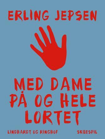 Erling Jepsen (f. 1956): Med dame på og hele lortet : skuespil