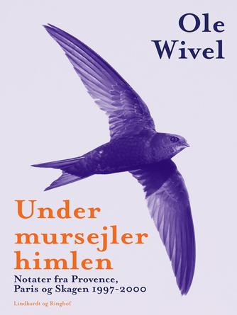 Ole Wivel: Under mursejlerhimlen : notater fra Provence, Paris og Skagen 1997-2000