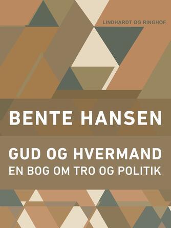 Bente Hansen (f. 1940): Gud og hvermand : en bog om tro og politik