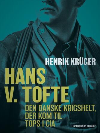Henrik Krüger: Hans V. Tofte : den danske krigshelt, der kom til tops i CIA