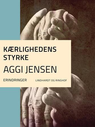Aggi Jensen: Kærlighedens styrke : erindringer
