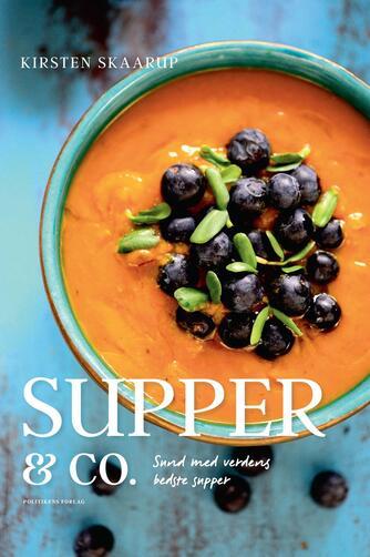 Kirsten Skaarup: Supper & co. : sund med verdens bedste supper