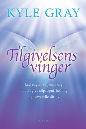 Kyle Gray: Tilgivelsens vinger : lad englene hjælpe dig med at give slip, opnå healing og forvandle dit liv