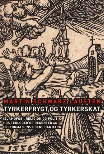 Martin Schwarz Lausten: Tyrkerfrygt og tyrkerskat : islamofobi, religion og politik hos teologer og regenter i reformationstidens Danmark