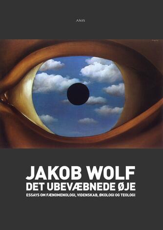Jakob Wolf: Det ubevæbnede øje : essays om fænomenologi, videnskab, økologi og teologi
