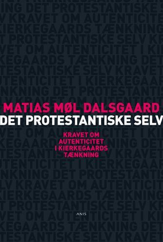 Matias Møl Dalsgꜳrd: Det protestantiske selv : kravet om autenticitet i Kierkegꜳrds tænkning