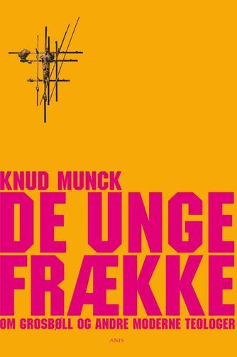 Knud Munck (f. 1951): De unge frække : om Grosbøll og andre moderne teologer : et generationsportræt