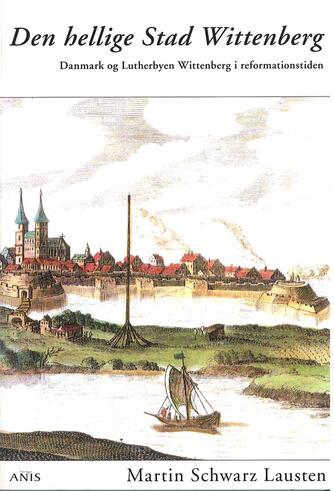 Martin Schwarz Lausten: Den hellige Stad Wittenberg : Danmark og Lutherbyen Wittenberg i reformationstiden