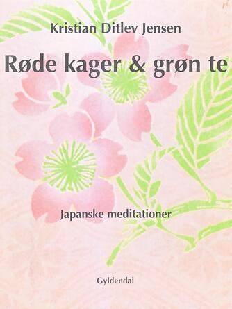 Kristian Ditlev Jensen (f. 1971): Røde kager & grøn te : japanske meditationer