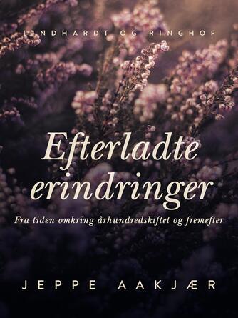 Jeppe Aakjær: Efterladte erindringer : fra tiden omkring århundredeskiftet og fremefter