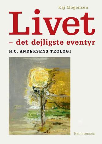 Kaj Mogensen (f. 1942): Livet - det dejligste eventyr : H.C. Andersens teologi