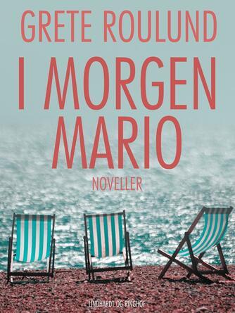 Grete Roulund: I morgen Mario : noveller