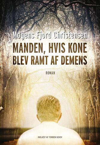 Mogens Fjord Christensen: Manden, hvis kone blev ramt af demens : roman