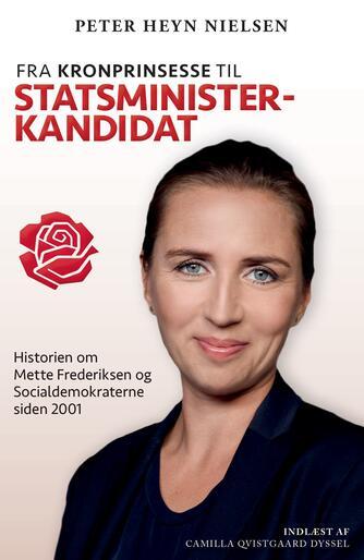 Peter Heyn Nielsen: Fra kronprinsesse til statsministerkandidat : historien om Mette Frederiksen og Socialdemokraterne siden 2001