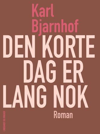 Karl Bjarnhof: Den korte dag er lang nok : roman