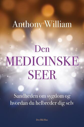 Anthony William: Den medicinske seer : sandheden om sygdom og hvordan du helbreder dig selv