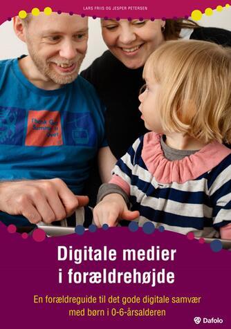 Jesper Petersen, Lars Friis Laursen: Digitale medier i forældrehøjde : en forældreguide til det gode digitale samvær med børn i 0-6-årsalderen