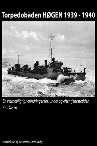 K. C. Olsen: Torpedobåden Høgen 1939-1940 : en værnepligtigs erindringer før, under og efter tjenestetiden