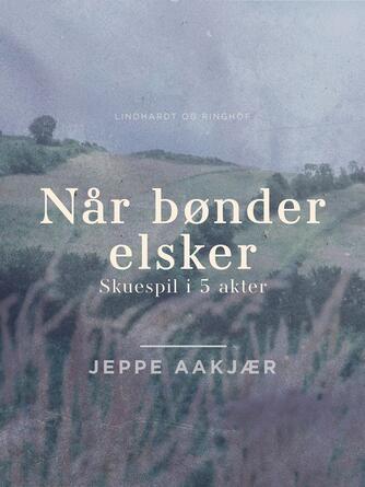 Jeppe Aakjær: Når bønder elsker : skuespil i 5 akter
