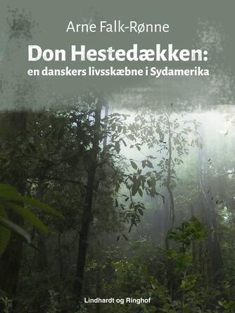 Arne Falk-Rønne: Don Hestedækken : en danskers livsskæbne i Sydamerika