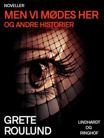 Grete Roulund: Men vi mødes her og andre historier : noveller