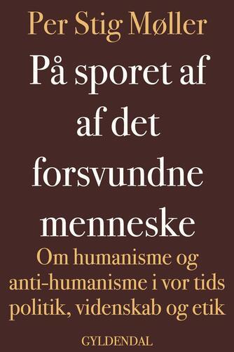 Per Stig Møller (f. 1942): På sporet af det forsvundne menneske : om humanisme og antihumanisme i vor tids politik, videnskab og etik