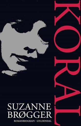 Suzanne Brøgger: Koral : en romanbiografi