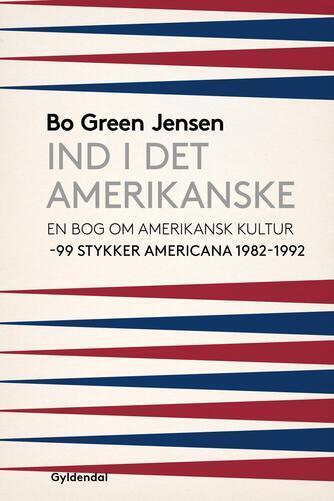 Bo Green Jensen: Ind i det amerikanske : en bog om amerikansk kultur : 99 stykker americana 1982-1992
