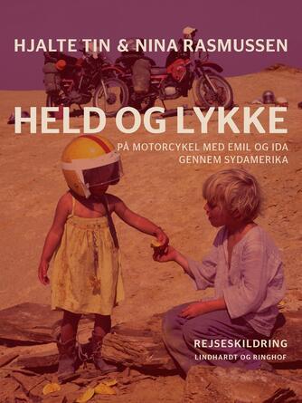 Hjalte Tin, Nina Rasmussen: Held og lykke : på motorcykel med Emil og Ida gennem Sydamerika : rejseskildring